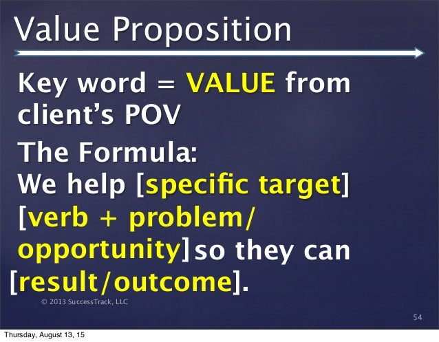 © 2013 SuccessTrack, LLC Value Proposition Key word = VALUE from client's POV The Formula: We help [specific target] 54 [ve...