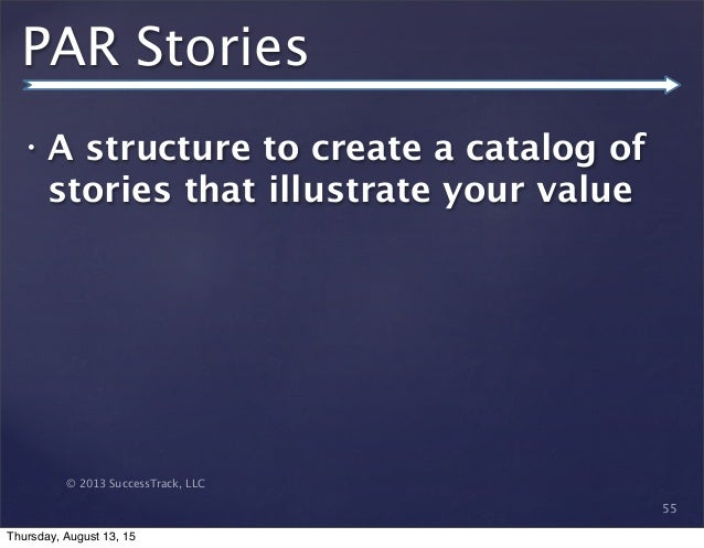 © 2013 SuccessTrack, LLC PAR Stories • A structure to create a catalog of stories that illustrate your value 55 Thursday, ...