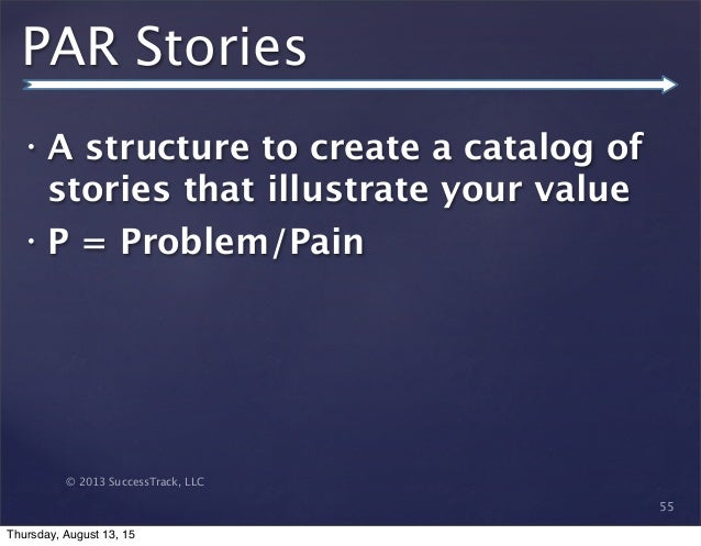 © 2013 SuccessTrack, LLC PAR Stories • A structure to create a catalog of stories that illustrate your value • P = Problem...
