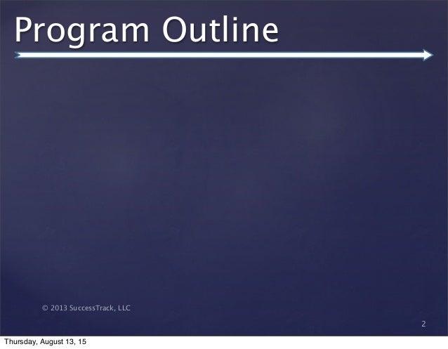 © 2013 SuccessTrack, LLC Program Outline 2 Thursday, August 13, 15