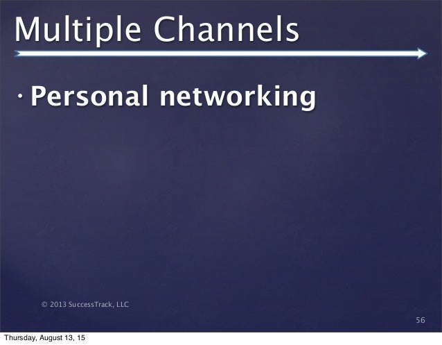 © 2013 SuccessTrack, LLC Multiple Channels • Personal networking 56 Thursday, August 13, 15