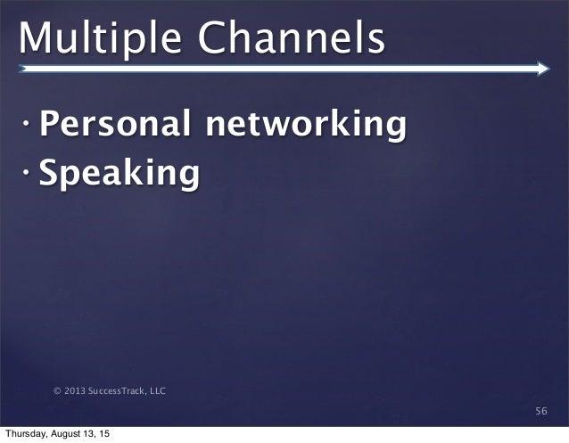 © 2013 SuccessTrack, LLC Multiple Channels • Personal networking • Speaking 56 Thursday, August 13, 15
