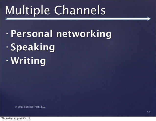 © 2013 SuccessTrack, LLC Multiple Channels • Personal networking • Speaking • Writing 56 Thursday, August 13, 15