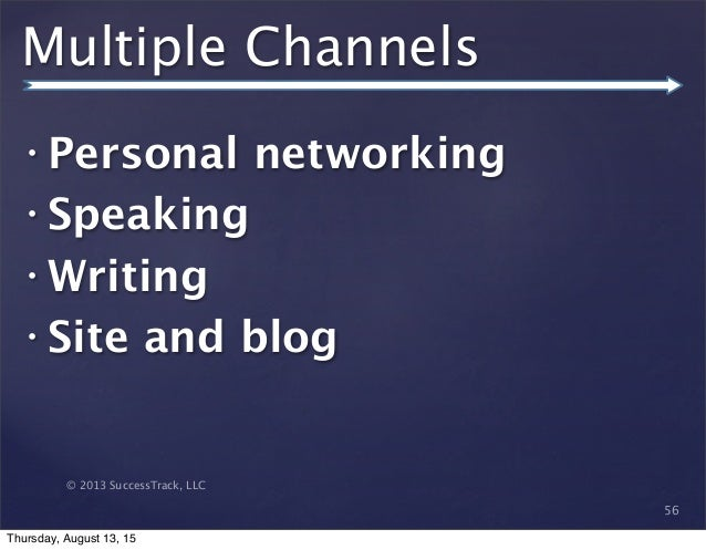 © 2013 SuccessTrack, LLC Multiple Channels • Personal networking • Speaking • Writing • Site and blog 56 Thursday, August ...