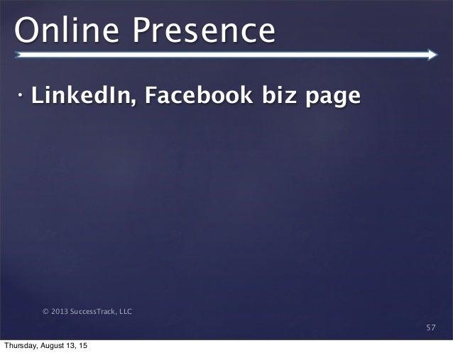 © 2013 SuccessTrack, LLC Online Presence • LinkedIn, Facebook biz page 57 Thursday, August 13, 15