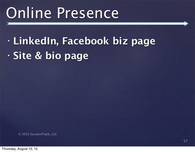 © 2013 SuccessTrack, LLC Online Presence • LinkedIn, Facebook biz page • Site & bio page 57 Thursday, August 13, 15