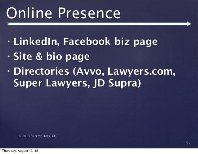 © 2013 SuccessTrack, LLC Online Presence • LinkedIn, Facebook biz page • Site & bio page • Directories (Avvo, Lawyers.com,...