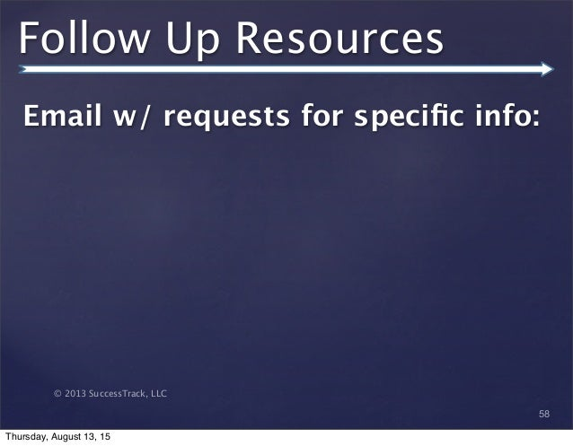© 2013 SuccessTrack, LLC Follow Up Resources Email w/ requests for specific info: 58 Thursday, August 13, 15