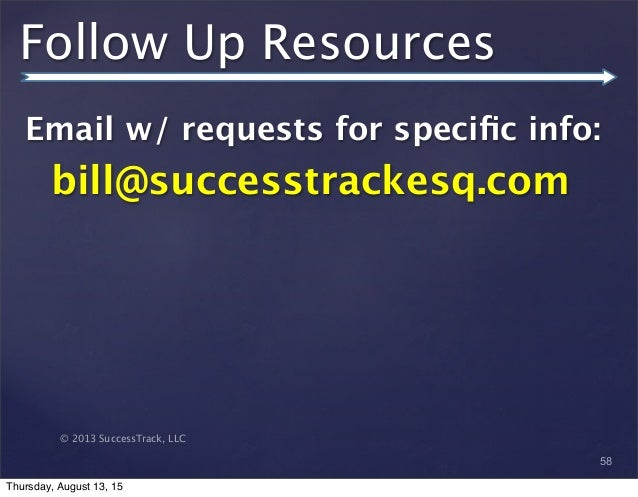 © 2013 SuccessTrack, LLC Follow Up Resources Email w/ requests for specific info: bill@successtrackesq.com 58 Thursday, Aug...