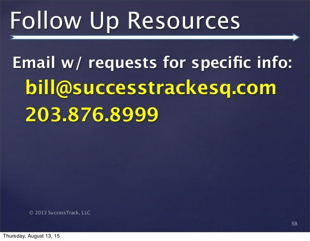 © 2013 SuccessTrack, LLC Follow Up Resources Email w/ requests for specific info: bill@successtrackesq.com 203.876.8999 58 ...