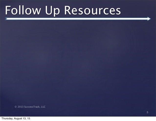 © 2013 SuccessTrack, LLC Follow Up Resources 5 Thursday, August 13, 15