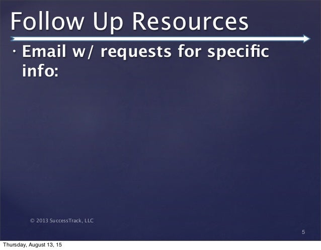 © 2013 SuccessTrack, LLC Follow Up Resources • Email w/ requests for specific info: 5 Thursday, August 13, 15