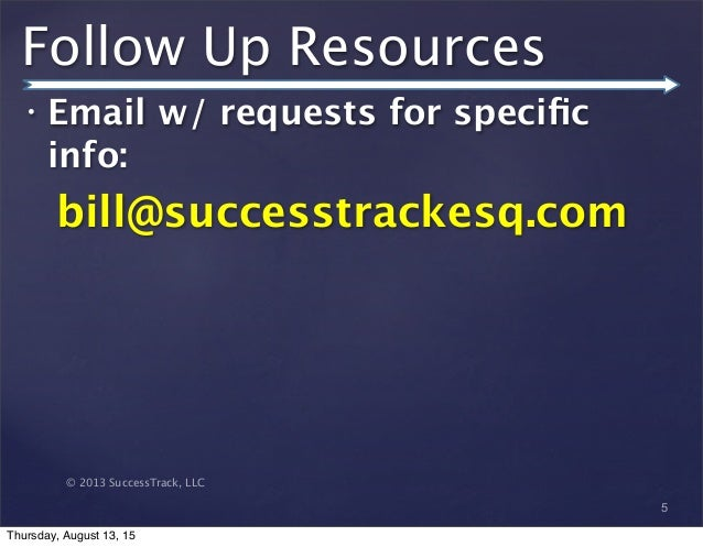 © 2013 SuccessTrack, LLC Follow Up Resources • Email w/ requests for specific info: bill@successtrackesq.com 5 Thursday, Au...