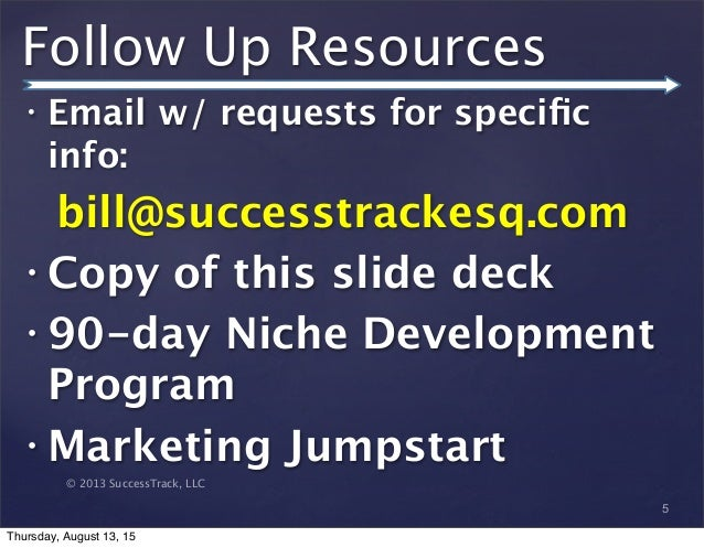© 2013 SuccessTrack, LLC Follow Up Resources • Email w/ requests for specific info: bill@successtrackesq.com • Copy of this...