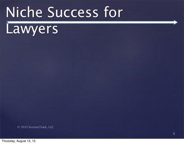 © 2013 SuccessTrack, LLC Niche Success for Lawyers 6 Thursday, August 13, 15