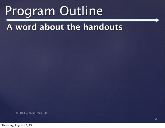 © 2013 SuccessTrack, LLC Program Outline A word about the handouts 2 Thursday, August 13, 15
