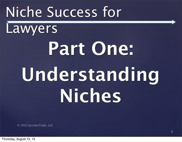 © 2013 SuccessTrack, LLC Niche Success for Lawyers Part One: Understanding Niches 6 Thursday, August 13, 15