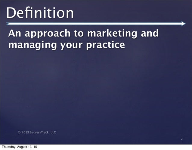 © 2013 SuccessTrack, LLC Definition An approach to marketing and managing your practice 7 Thursday, August 13, 15