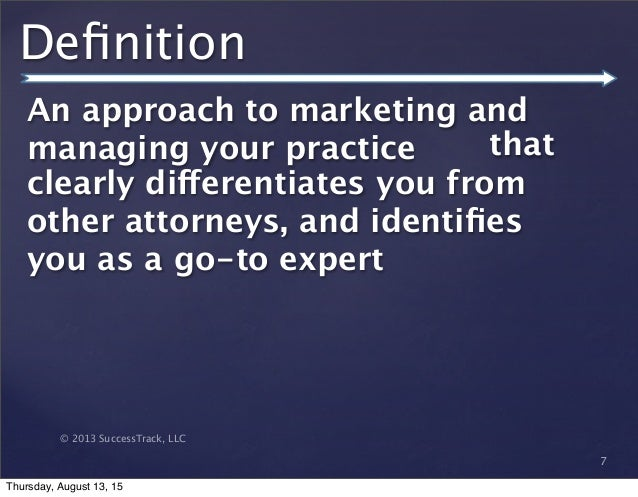© 2013 SuccessTrack, LLC Definition An approach to marketing and managing your practice 7 that clearly differentiates you f...