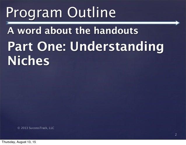 © 2013 SuccessTrack, LLC Program Outline A word about the handouts Part One: Understanding Niches 2 Thursday, August 13, 15