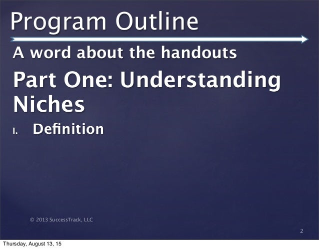 © 2013 SuccessTrack, LLC Program Outline A word about the handouts Part One: Understanding Niches I. Definition 2 Thursday,...