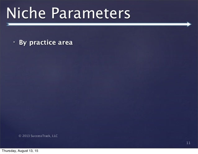 © 2013 SuccessTrack, LLC Niche Parameters • By practice area 11 Thursday, August 13, 15