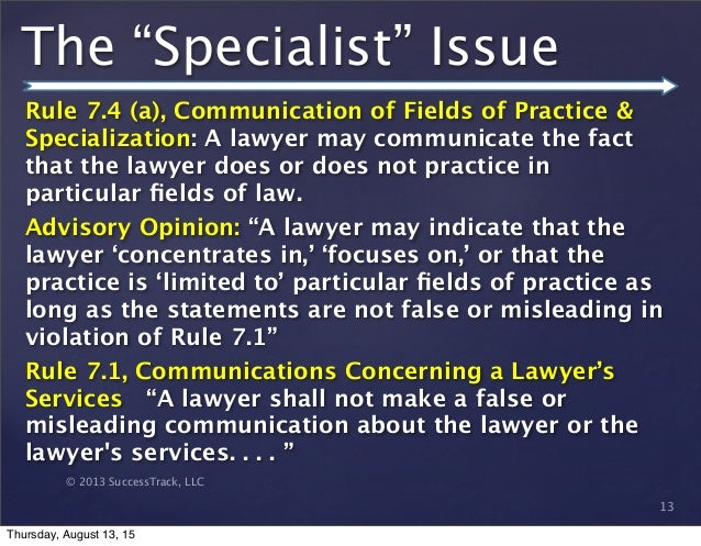 © 2013 SuccessTrack, LLC Rule 7.4 (a), Communication of Fields of Practice & Specialization: A lawyer may communicate the ...