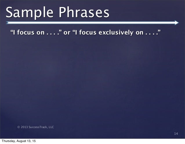 """© 2013 SuccessTrack, LLC Sample Phrases """"I focus on . . . ."""" or """"I focus exclusively on . . . ."""" 14 Thursday, August 13, 15"""