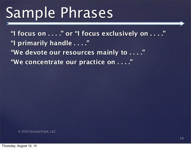 """© 2013 SuccessTrack, LLC Sample Phrases """"I focus on . . . ."""" or """"I focus exclusively on . . . ."""" """"I primarily handle . . ...."""