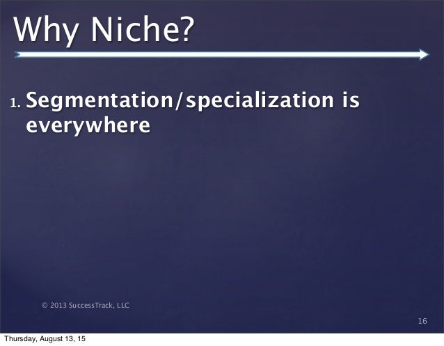 © 2013 SuccessTrack, LLC Why Niche? 1. Segmentation/specialization is everywhere 16 Thursday, August 13, 15
