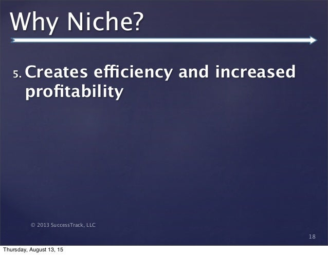 © 2013 SuccessTrack, LLC Why Niche? 5. Creates efficiency and increased profitability 18 Thursday, August 13, 15