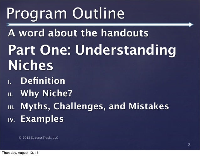 © 2013 SuccessTrack, LLC Program Outline A word about the handouts Part One: Understanding Niches I. Definition II. Why Nic...