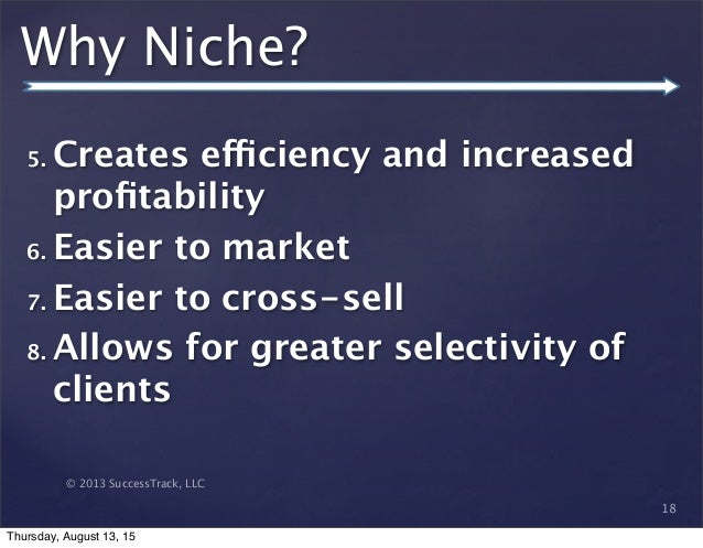 © 2013 SuccessTrack, LLC Why Niche? 5. Creates efficiency and increased profitability 6. Easier to market 7. Easier to cros...
