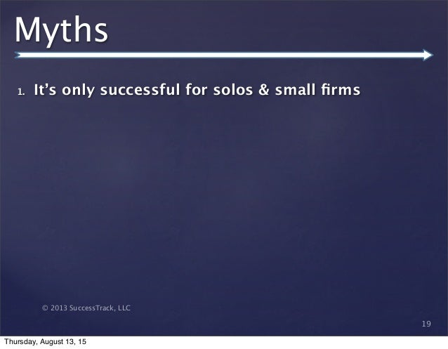 © 2013 SuccessTrack, LLC Myths 1. It's only successful for solos & small firms 19 Thursday, August 13, 15