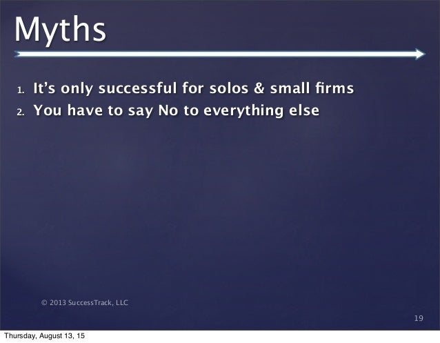 © 2013 SuccessTrack, LLC Myths 1. It's only successful for solos & small firms 2. You have to say No to everything else 19 ...