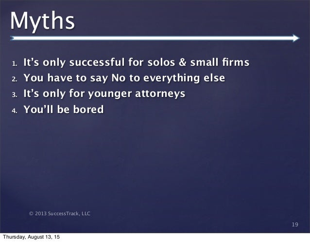 © 2013 SuccessTrack, LLC Myths 1. It's only successful for solos & small firms 2. You have to say No to everything else 3. ...