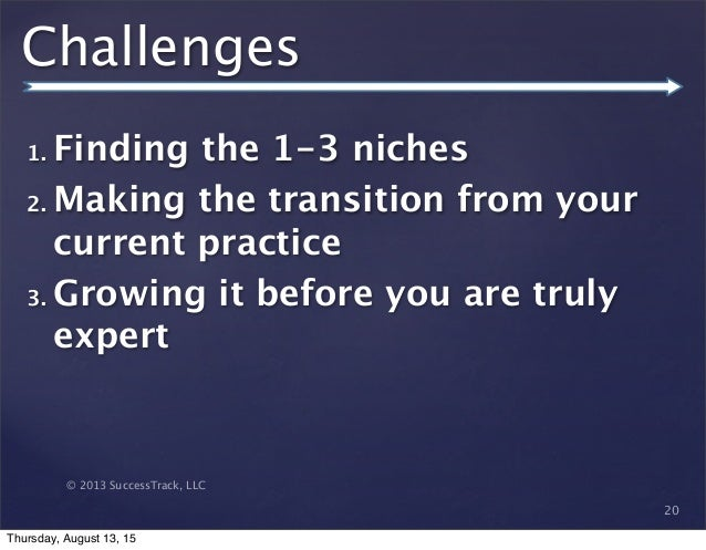 © 2013 SuccessTrack, LLC Challenges 1. Finding the 1-3 niches 2. Making the transition from your current practice 3. Growi...