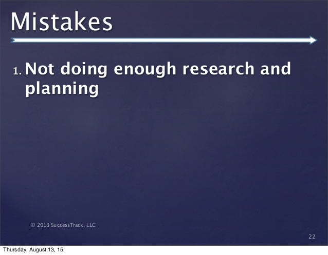© 2013 SuccessTrack, LLC Mistakes 1. Not doing enough research and planning 22 Thursday, August 13, 15
