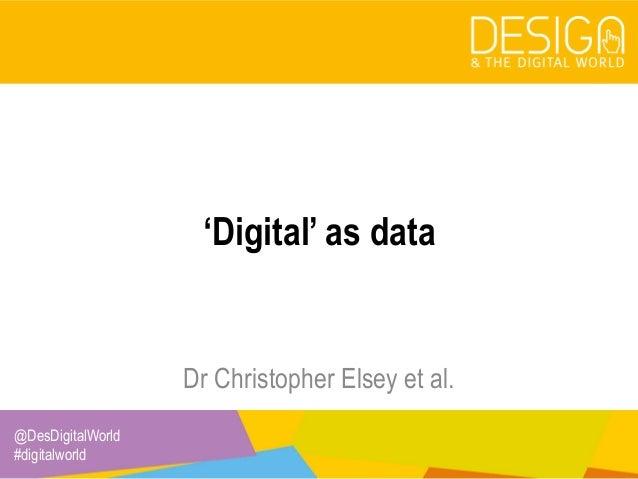 @DesDigitalWorld #digitalworld 'Digital' as data Dr Christopher Elsey et al.