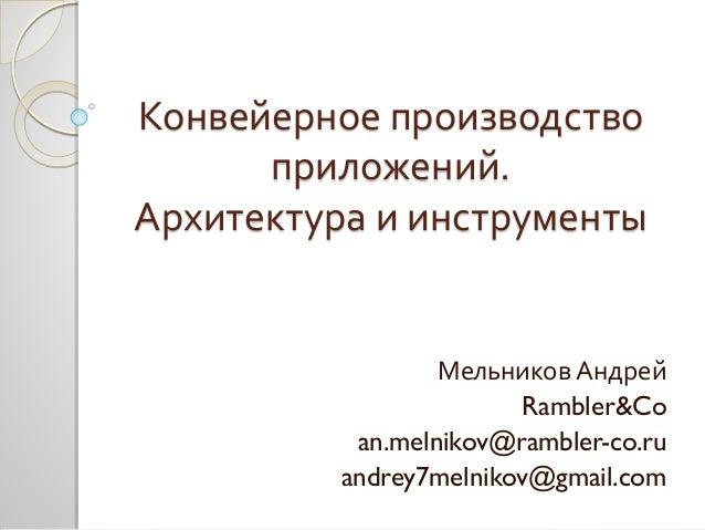 Конвейерное производство приложений. Архитектура и инструменты Мельников Андрей Rambler&Co an.melnikov@rambler-co.ru andre...