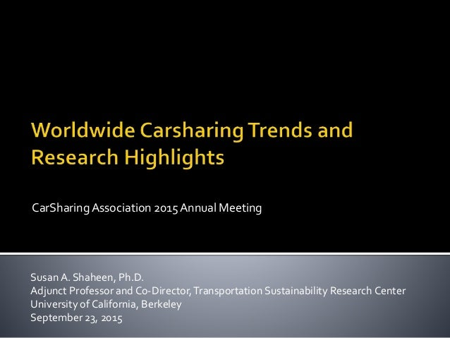 CarSharingAssociation 2015 Annual Meeting Susan A. Shaheen, Ph.D. Adjunct Professor and Co-Director,Transportation Sustain...
