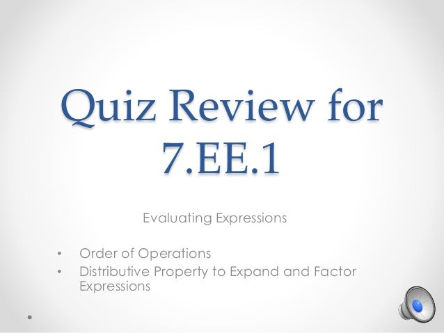 Quiz Review for 7.EE.1 Evaluating Expressions • Order of Operations • Distributive Property to Expand and Factor Expressio...