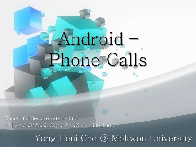 Android – Phone Calls Yong Heui Cho @ Mokwon University Some of slides are referred to: [1] Android Radio Layer Interface,...