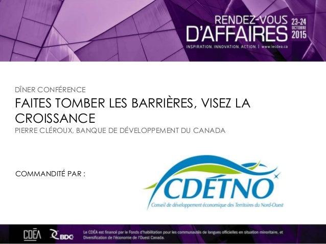 FAITES TOMBER LES BARRIÈRES, VISEZ LA CROISSANCE COMMANDITÉ PAR : PIERRE CLÉROUX, BANQUE DE DÉVELOPPEMENT DU CANADA DÎNER ...