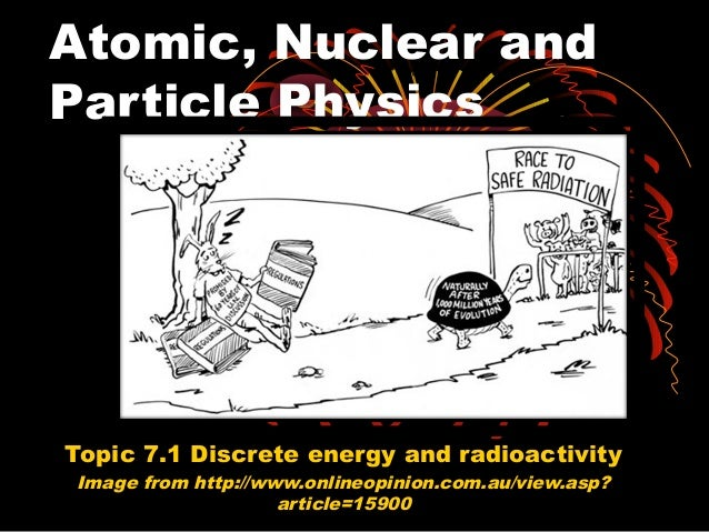 Atomic, Nuclear and Particle Physics Topic 7.1 Discrete energy and radioactivity Image from http://www.onlineopinion.com.a...