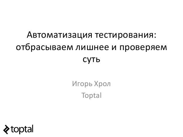 Автоматизация тестирования: отбрасываем лишнее и проверяем суть Игорь Хрол Toptal