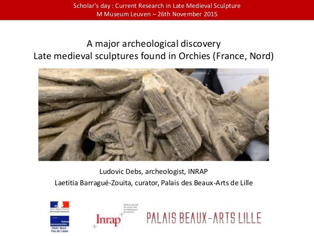 A major archeological discovery Late medieval sculptures found in Orchies (France, Nord) Ludovic Debs, archeologist, INRAP...