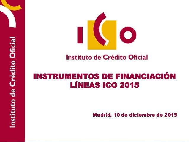 INSTRUMENTOS DE FINANCIACIÓN LÍNEAS ICO 2015 Madrid, 10 de diciembre de 2015