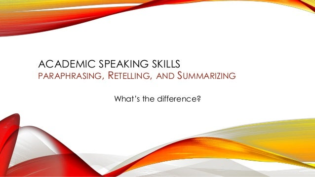 ACADEMIC SPEAKING SKILLS PARAPHRASING, RETELLING, AND SUMMARIZING What's the difference?