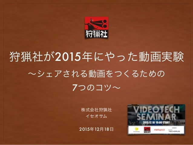 狩猟社が2015年にやった動画実験 ∼シェアされる動画をつくるための 7つのコツ∼ 株式会社狩猟社 イセオサム 2015年12月18日
